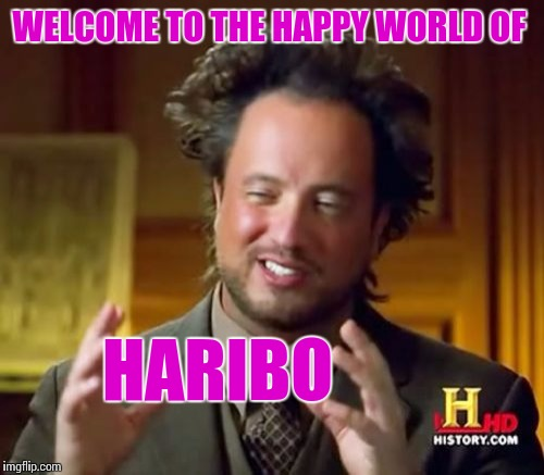 Ancient Aliens Meme | WELCOME TO THE HAPPY WORLD OF HARIBO | image tagged in memes,ancient aliens | made w/ Imgflip meme maker