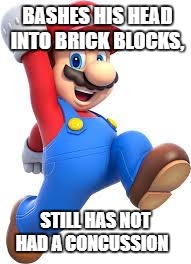 mario | BASHES HIS HEAD INTO BRICK BLOCKS, STILL HAS NOT HAD A CONCUSSION | image tagged in mario | made w/ Imgflip meme maker