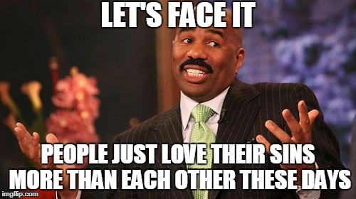 How All Great Civilizations Fall | LET'S FACE IT PEOPLE JUST LOVE THEIR SINS MORE THAN EACH OTHER THESE DAYS | image tagged in memes,steve harvey | made w/ Imgflip meme maker