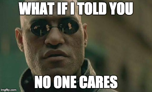 Matrix Morpheus Meme | WHAT IF I TOLD YOU NO ONE CARES | image tagged in memes,matrix morpheus | made w/ Imgflip meme maker