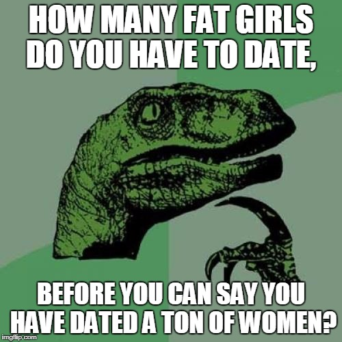 Philosoraptor Meme | HOW MANY FAT GIRLS DO YOU HAVE TO DATE, BEFORE YOU CAN SAY YOU HAVE DATED A TON OF WOMEN? | image tagged in memes,philosoraptor | made w/ Imgflip meme maker