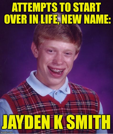 Why won't anyone accept his friend request? | ATTEMPTS TO START OVER IN LIFE, NEW NAME: JAYDEN K SMITH | image tagged in memes,bad luck brian | made w/ Imgflip meme maker