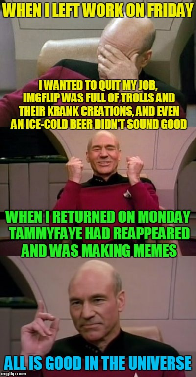 'tis the healing power of The Queen | WHEN I LEFT WORK ON FRIDAY ALL IS GOOD IN THE UNIVERSE I WANTED TO QUIT MY JOB, IMGFLIP WAS FULL OF TROLLS AND THEIR KRANK CREATIONS, AND EV | image tagged in memes,captain picard facepalm,captain picard,tammyfaye,happiness,imgflip users | made w/ Imgflip meme maker