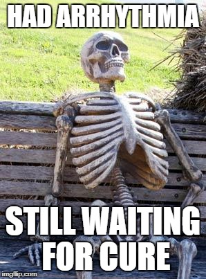 Waiting Skeleton Meme | HAD ARRHYTHMIA STILL WAITING FOR CURE | image tagged in memes,waiting skeleton | made w/ Imgflip meme maker