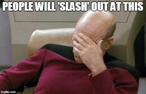 Captain Picard Facepalm Meme | PEOPLE WILL 'SLASH' OUT AT THIS | image tagged in memes,captain picard facepalm | made w/ Imgflip meme maker