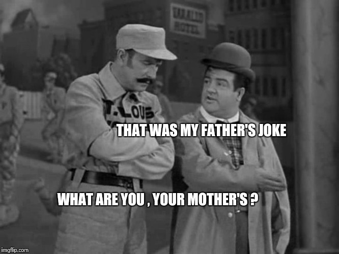 Abbott and Costello | THAT WAS MY FATHER'S JOKE WHAT ARE YOU , YOUR MOTHER'S ? | image tagged in abbott and costello | made w/ Imgflip meme maker