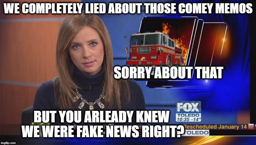 Fake Fox News | WE COMPLETELY LIED ABOUT THOSE COMEY MEMOS BUT YOU ARLEADY KNEW WE WERE FAKE NEWS RIGHT? SORRY ABOUT THAT | image tagged in fake fox news | made w/ Imgflip meme maker