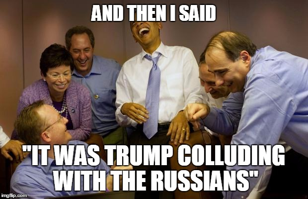 "And then I said Obama |  AND THEN I SAID; ""IT WAS TRUMP COLLUDING WITH THE RUSSIANS"" 
