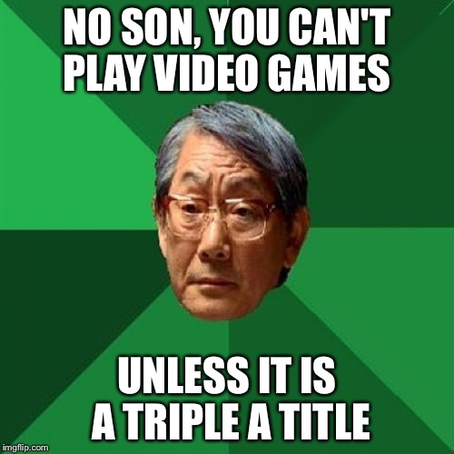Asain Dad | NO SON, YOU CAN'T PLAY VIDEO GAMES UNLESS IT IS A TRIPLE A TITLE | image tagged in asain dad | made w/ Imgflip meme maker