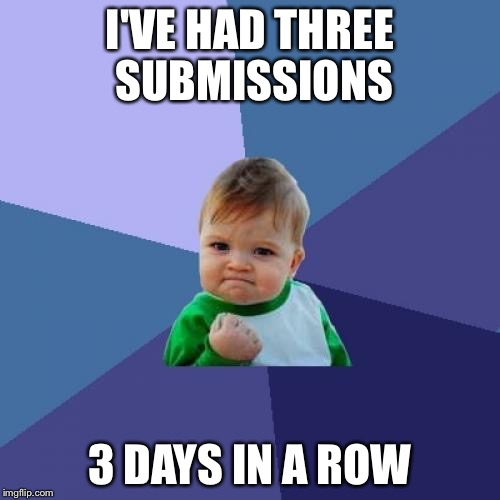 Maybe imgflip does like me | I'VE HAD THREE SUBMISSIONS 3 DAYS IN A ROW | image tagged in memes,success kid,three submissions | made w/ Imgflip meme maker