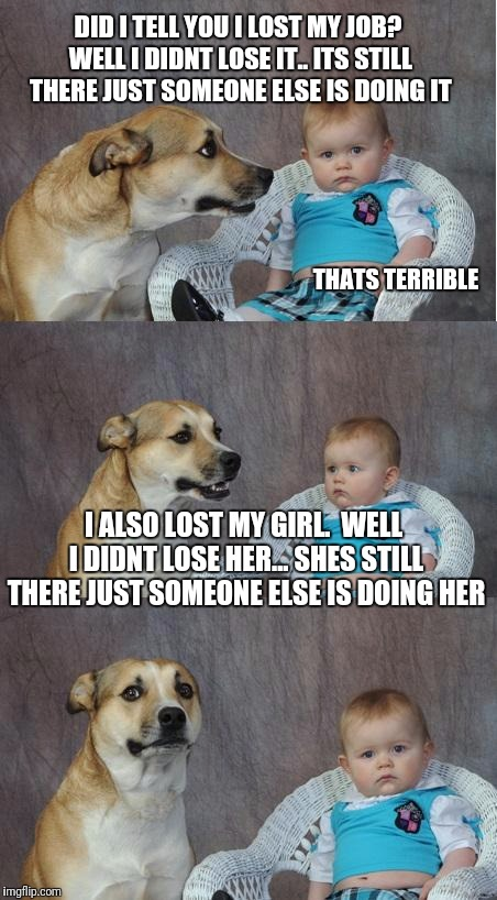 Lost Position | DID I TELL YOU I LOST MY JOB? WELL I DIDNT LOSE IT.. ITS STILL THERE JUST SOMEONE ELSE IS DOING IT THATS TERRIBLE I ALSO LOST MY GIRL.  WELL | image tagged in bad joke dog | made w/ Imgflip meme maker