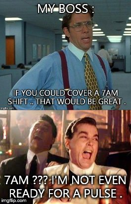 7am work ?? Now your making things up . | 7AM ??? I'M NOT EVEN READY FOR A PULSE . | image tagged in that would be great,goodfellas,work | made w/ Imgflip meme maker