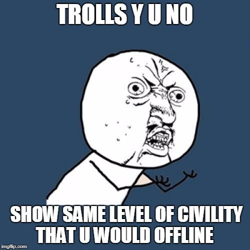 Y U No Meme | TROLLS Y U NO SHOW SAME LEVEL OF CIVILITY THAT U WOULD OFFLINE | image tagged in memes,y u no | made w/ Imgflip meme maker