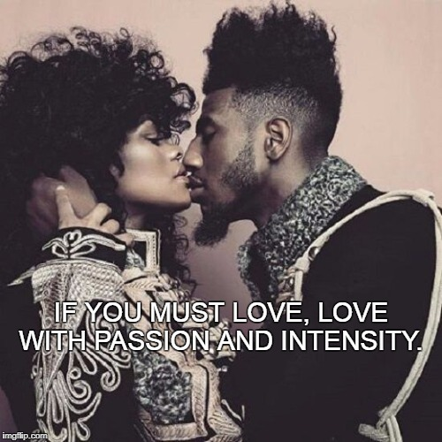 If you must... | IF YOU MUST LOVE, LOVE WITH PASSION AND INTENSITY. | image tagged in love,passion,intensity,couple,sexy,power | made w/ Imgflip meme maker