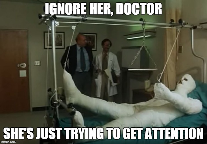 terence hill gipsz full body injury hospital | IGNORE HER, DOCTOR SHE'S JUST TRYING TO GET ATTENTION | image tagged in terence hill gipsz full body injury hospital | made w/ Imgflip meme maker