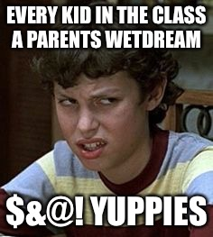 Freaks and geeks | EVERY KID IN THE CLASS A PARENTS WETDREAM $&@! YUPPIES | image tagged in freaks and geeks | made w/ Imgflip meme maker