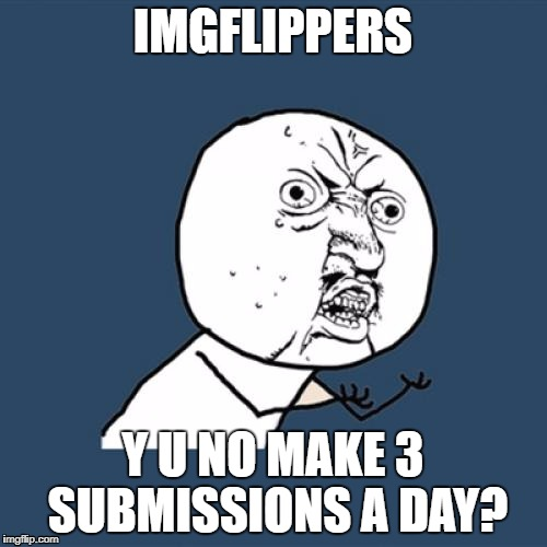 Y U No Meme | IMGFLIPPERS Y U NO MAKE 3 SUBMISSIONS A DAY? | image tagged in memes,y u no | made w/ Imgflip meme maker