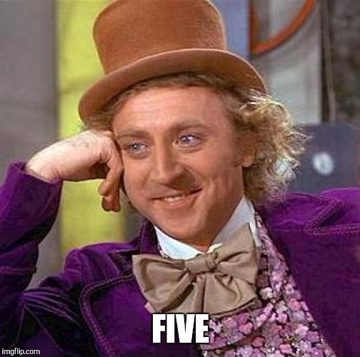 Creepy Condescending Wonka Meme | FIVE | image tagged in memes,creepy condescending wonka | made w/ Imgflip meme maker