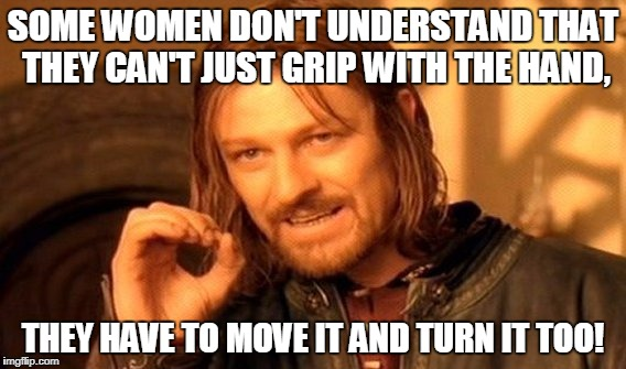 One Does Not Simply Meme | SOME WOMEN DON'T UNDERSTAND THAT THEY CAN'T JUST GRIP WITH THE HAND, THEY HAVE TO MOVE IT AND TURN IT TOO! | image tagged in memes,one does not simply | made w/ Imgflip meme maker