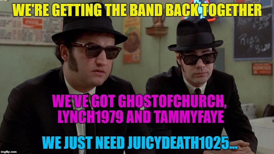 It's amazing how quickly things change :) | WE'RE GETTING THE BAND BACK TOGETHER WE'VE GOT GHOSTOFCHURCH, LYNCH1979 AND TAMMYFAYE WE JUST NEED JUICYDEATH1025... | image tagged in memes,imgflip users,getting the band back together,blues brothers,films | made w/ Imgflip meme maker
