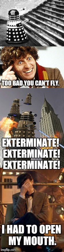 Say that again I dare you. | TOO BAD YOU CAN'T FLY. I HAD TO OPEN MY MOUTH. EXTERMINATE! EXTERMINATE! EXTERMINATE! | image tagged in doctor who,doctor who matt smith,dalek,say that again i dare you,funny,embarassing | made w/ Imgflip meme maker