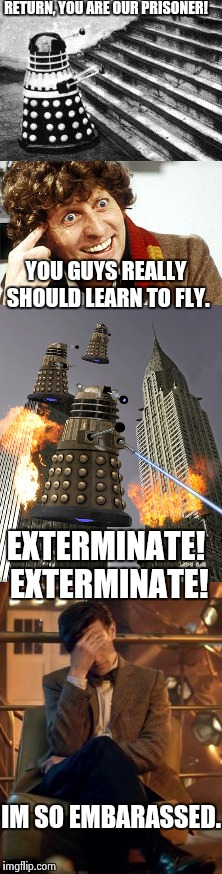 Don't tell Rose | RETURN, YOU ARE OUR PRISONER! YOU GUYS REALLY SHOULD LEARN TO FLY. EXTERMINATE! EXTERMINATE! IM SO EMBARASSED. | image tagged in doctor who,daleks,bad idea,embarassing,funny,dalek | made w/ Imgflip meme maker