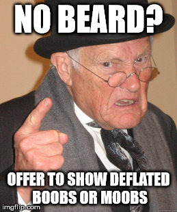 Back In My Day Meme | NO BEARD? OFFER TO SHOW DEFLATED BOOBS OR MOOBS | image tagged in memes,back in my day | made w/ Imgflip meme maker