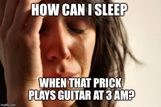 First World Problems Meme | HOW CAN I SLEEP WHEN THAT PRICK PLAYS GUITAR AT 3 AM? | image tagged in memes,first world problems | made w/ Imgflip meme maker