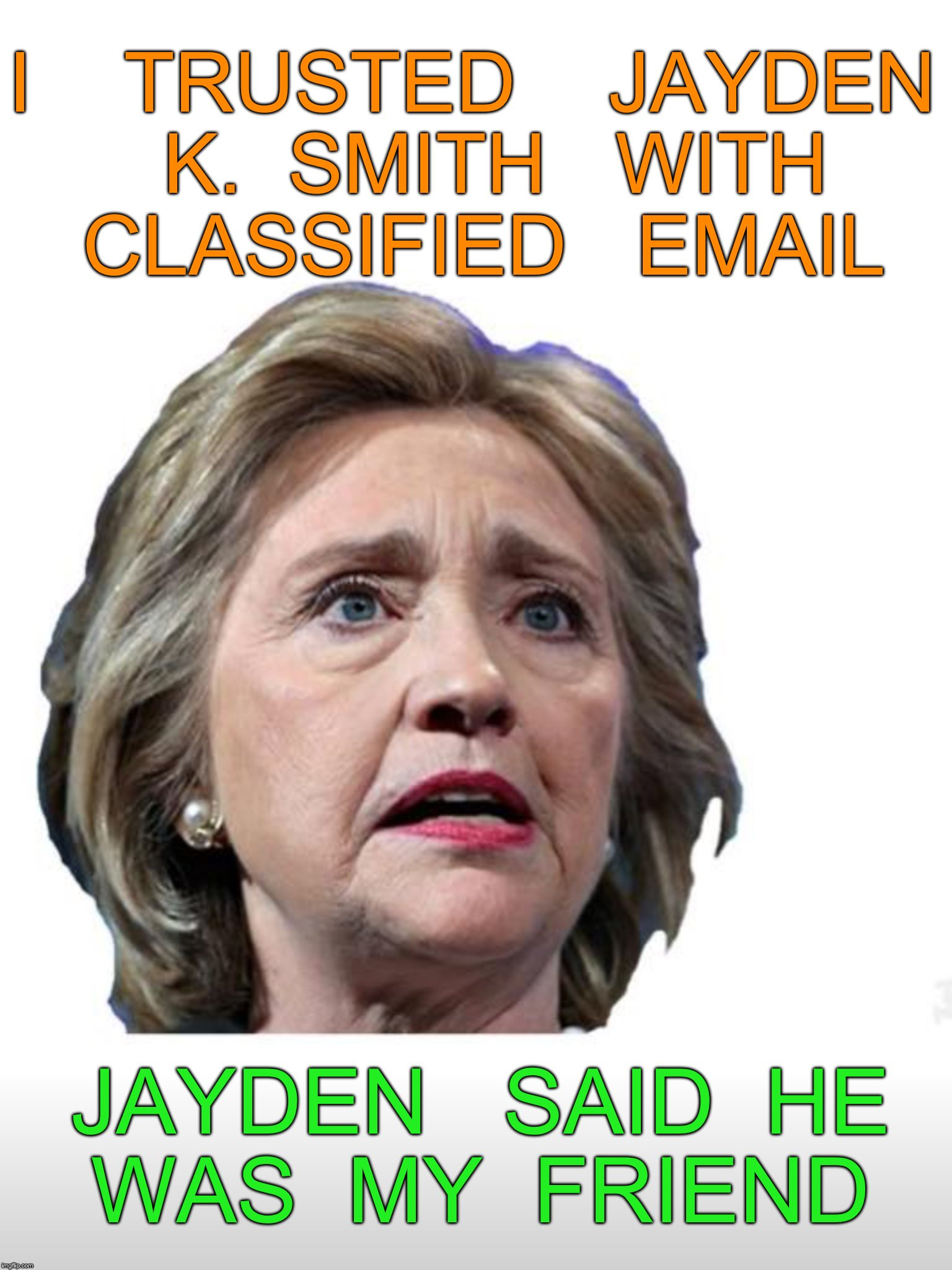 true friends are hard to find | I    TRUSTED    JAYDEN  K.  SMITH   WITH  CLASSIFIED   EMAIL JAYDEN   SAID  HE  WAS  MY  FRIEND | image tagged in hillary emails | made w/ Imgflip meme maker