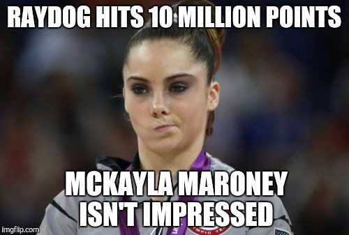 Everyone is excited to see Raydog hit 10 million...Everyone except McKayla Maroney that is  | RAYDOG HITS 10 MILLION POINTS MCKAYLA MARONEY ISN'T IMPRESSED | image tagged in memes,mckayla maroney not impressed,jbmemegeek,raydog | made w/ Imgflip meme maker