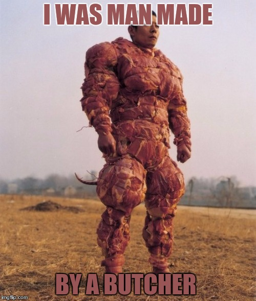 I WAS MAN MADE BY A BUTCHER | image tagged in bacon covered chinese man | made w/ Imgflip meme maker
