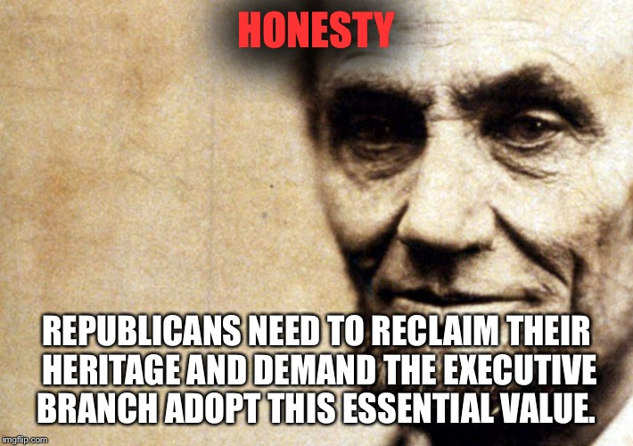 Honest Abe | HONESTY REPUBLICANS NEED TO RECLAIM THEIR HERITAGE AND DEMAND THE EXECUTIVE BRANCH ADOPT THIS ESSENTIAL VALUE. | image tagged in honest abe | made w/ Imgflip meme maker