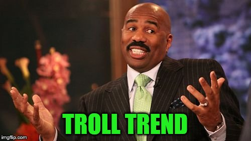 Steve Harvey Meme | TROLL TREND | image tagged in memes,steve harvey | made w/ Imgflip meme maker