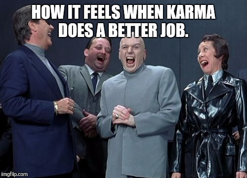 Laughing Villains Meme | HOW IT FEELS WHEN KARMA DOES A BETTER JOB. | image tagged in memes,laughing villains | made w/ Imgflip meme maker