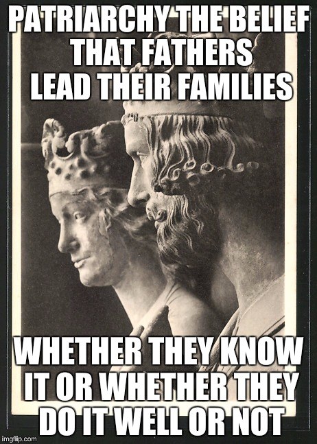 Fathers - whether they know it or not | PATRIARCHYTHE BELIEF THAT FATHERS LEAD THEIR FAMILIES WHETHER THEY KNOW IT OR WHETHER THEY DO IT WELL OR NOT | image tagged in men and women | made w/ Imgflip meme maker