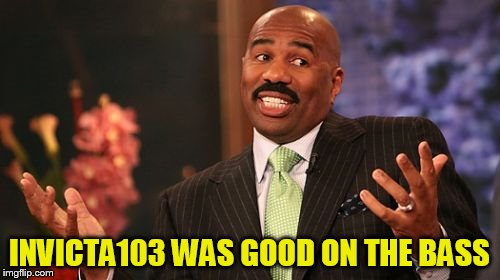 Steve Harvey Meme | INVICTA103 WAS GOOD ON THE BASS | image tagged in memes,steve harvey | made w/ Imgflip meme maker
