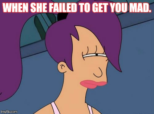 Futurama Leela | WHEN SHE FAILED TO GET YOU MAD. | image tagged in memes,futurama leela | made w/ Imgflip meme maker