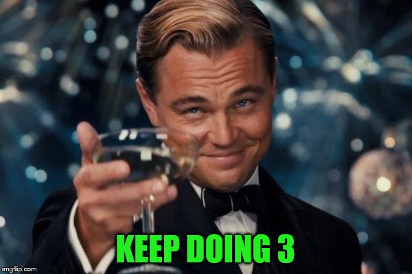 Leonardo Dicaprio Cheers Meme | KEEP DOING 3 | image tagged in memes,leonardo dicaprio cheers | made w/ Imgflip meme maker