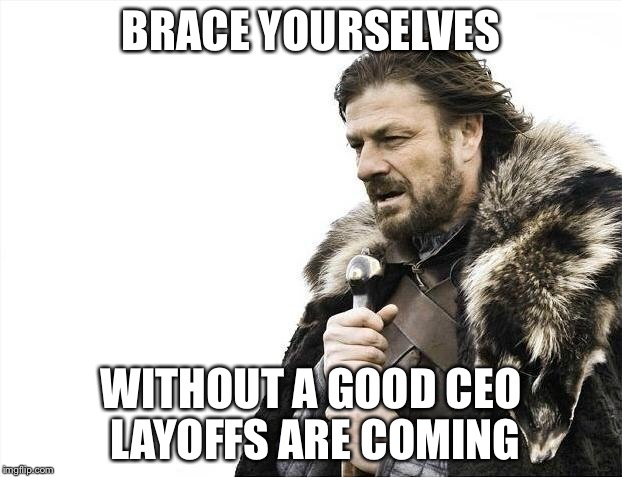Brace Yourselves X is Coming Meme | BRACE YOURSELVES WITHOUT A GOOD CEO LAYOFFS ARE COMING | image tagged in memes,brace yourselves x is coming | made w/ Imgflip meme maker