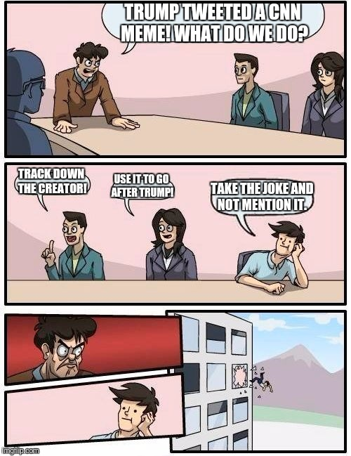 Boardroom Meeting Suggestion Meme | TRUMP TWEETED A CNN MEME! WHAT DO WE DO? TRACK DOWN THE CREATOR! USE IT TO GO AFTER TRUMP! TAKE THE JOKE AND NOT MENTION IT. | image tagged in memes,boardroom meeting suggestion | made w/ Imgflip meme maker