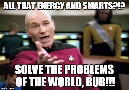 Picard Wtf Meme | ALL THAT ENERGY AND SMARTS?!? SOLVE THE PROBLEMS OF THE WORLD, BUB!!! | image tagged in memes,picard wtf | made w/ Imgflip meme maker