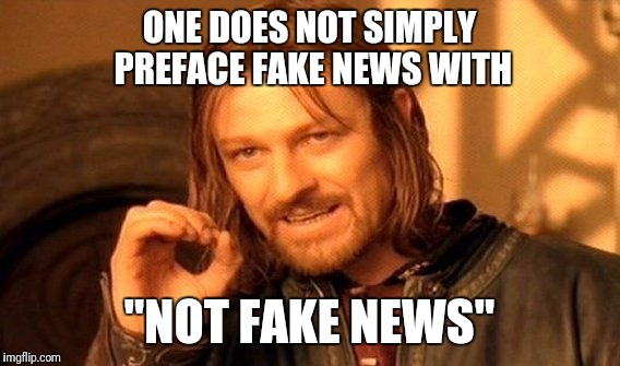 "One Does Not Simply Meme | ONE DOES NOT SIMPLY PREFACE FAKE NEWS WITH ""NOT FAKE NEWS"" 