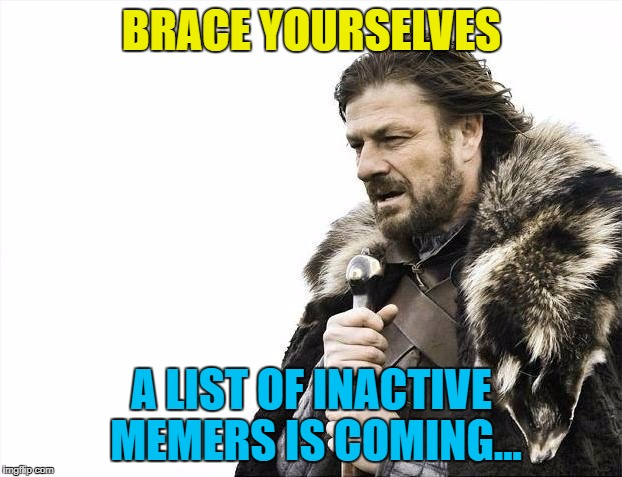 Brace Yourselves X is Coming Meme | BRACE YOURSELVES A LIST OF INACTIVE MEMERS IS COMING... | image tagged in memes,brace yourselves x is coming | made w/ Imgflip meme maker