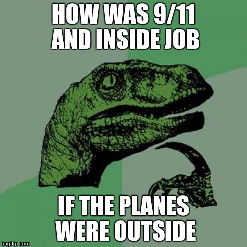 I found this on a random YouTube comment and decided to make a meme out of it! | HOW WAS 9/11 AND INSIDE JOB IF THE PLANES WERE OUTSIDE | image tagged in memes,philosoraptor | made w/ Imgflip meme maker