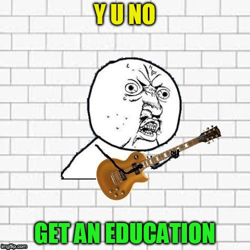 Y U No Pink Floyd | Y U NO GET AN EDUCATION | image tagged in y u no pink floyd | made w/ Imgflip meme maker