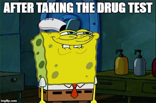 When you finish the drug test | AFTER TAKING THE DRUG TEST | image tagged in memes,dont you squidward | made w/ Imgflip meme maker