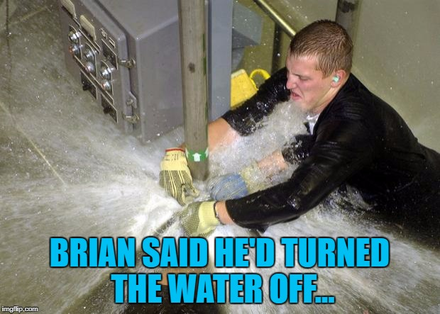 He thought he had... :) | BRIAN SAID HE'D TURNED THE WATER OFF... | image tagged in plumber,memes,bad luck brian | made w/ Imgflip meme maker
