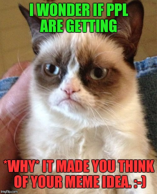 Grumpy Cat Meme | I WONDER IF PPL ARE GETTING *WHY* IT MADE YOU THINK OF YOUR MEME IDEA. :-) | image tagged in memes,grumpy cat | made w/ Imgflip meme maker