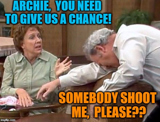 ARCHIE,  YOU NEED TO GIVE US A CHANCE! SOMEBODY SHOOT ME,  PLEASE?? | made w/ Imgflip meme maker