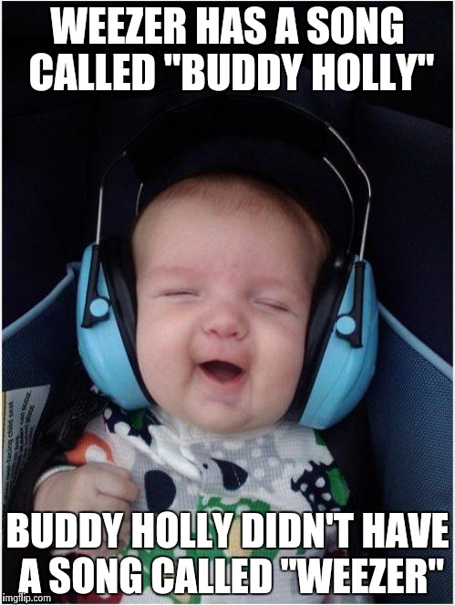 "Rock Baby | WEEZER HAS A SONG CALLED ""BUDDY HOLLY"" BUDDY HOLLY DIDN'T HAVE A SONG CALLED ""WEEZER"" 